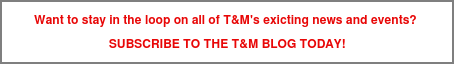 Want to stay in the loop on all of T&M's exicting news and events? SUBSCRIBE TO THE T&M BLOG TODAY!
