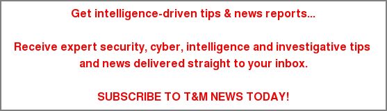 Get intelligence-driven tips & news reports...  Receive expert security, cyber, intelligence and investigative tips  and news delivered straight to your inbox.  SUBSCRIBE TO T&M NEWS TODAY!