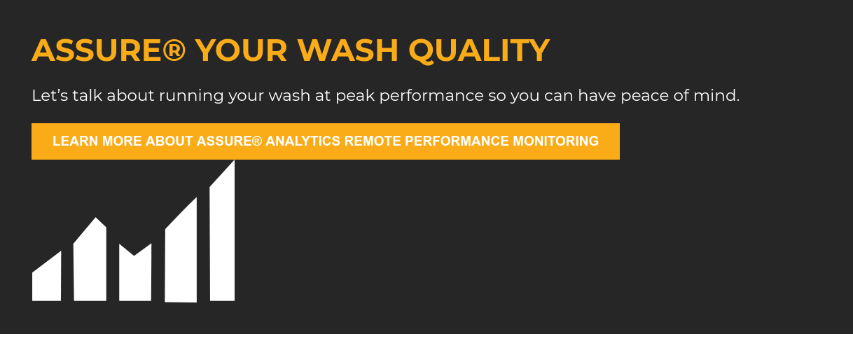 Assure Your Wash Quality  Let's talk about running your wash at peak performance so you can have peace  of mind. Learn more about Assure Analytics Remote Performance Monitoring