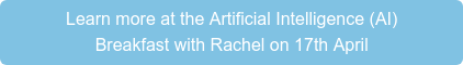 Learn more at the Artificial Intelligence (AI) Breakfast with Rachel on 17th April