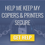 Help me keep my copiers and printers secure >>