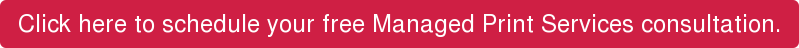 Click here to schedule your free Managed Print Services consultation.