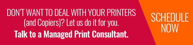 Don't want to deal with your printers (and copiers)? Let us do it for you. Click here to talk to a Managed Print Services Consultant.