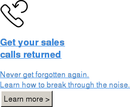 Get your sales calls returned  Never get forgotten again.  Learn how to break through the noise. Learn more >