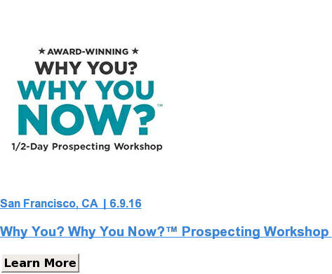 San Francisco, CA  | 6.9.16  Why You? Why You Now?™ Prospecting Workshop  Learn More