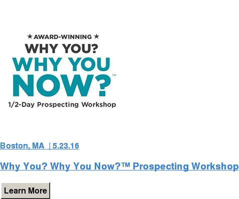 Boston, MA  | 5.23.16  Why You? Why You Now?™ Prospecting Workshop Learn More