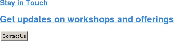 Stay in Touch  Get updates on workshops and offerings Contact Us