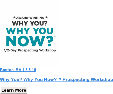 Boston, MA  | 8.8.16  Why You? Why You Now?™ Prospecting Workshop Learn More