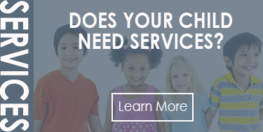 Does Your Child Need Services? Learn more here >