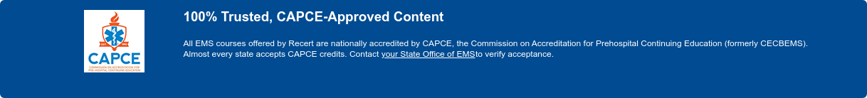 100% Trusted, CAPCE-Approved Content  All EMS courses offered by Recert are nationally accredited by CAPCE, the  Commission on Accreditation for Prehospital Continuing Education (formerly  CECBEMS). Almost every state accepts CAPCE credits. Contactyour State Office of  EMS <http://www.nasemso.org/About/StateEMSAgencies/StateEMSAgencyListing.asp>to  verify acceptance.
