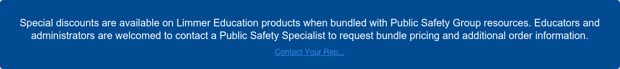 Special discounts are available on Limmer Education products when bundled with  Public Safety Group resources. Educators and administrators are welcomed to  contact a Public Safety Specialist to request bundle pricing and additional  order information. Contact Your Rep