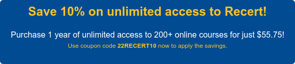 Save 10% on unlimited access to Recert!  Purchase 1 year of unlimited access to 200+ courses for just $53.95!  Use coupon code 20RECERT10 now to apply the savings.