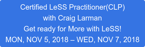 Certified LeSS Practitioner(CLP) with Craig Larman Get ready for More with LeSS! MON, NOV 5, 2018 – WED, NOV 7, 2018