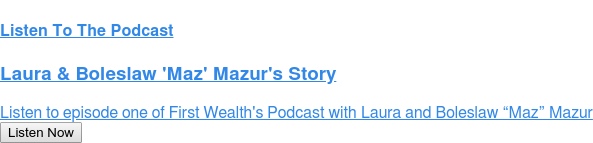 "Listen To The Podcast  Laura & Boleslaw 'Maz' Mazur's Story  Listen to episode one of First Wealth's Podcast with Laura and Boleslaw ""Maz""  Mazur Listen Now"