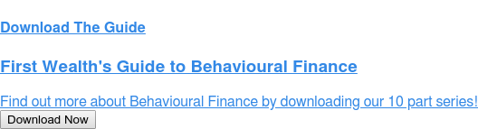 Download The Guide  First Wealth's Guide to Behavioural Finance  Find out more about Behavioural Finance by downloading our 10 part series! Download Now