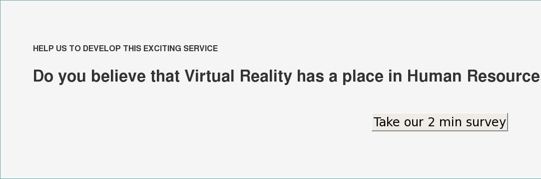 HELP US TO DEVELOP THIS EXCITING SERVICE  Do you believe that Virtual Reality has a place in Human Resources? Take our 2 min survey