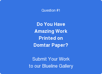 Question #1 Do You Have Amazing Work Printed on Domtar Paper? Submit Your Work to our Blueline Gallery