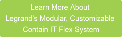 Learn More About  Legrand's Modular, Customizable  Contain IT Flex System