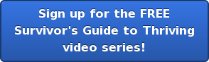 Sign up for the FREE  Survivor's Guide to Thriving  video series!