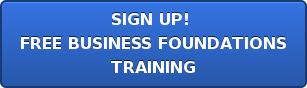 SIGN UP!  FREE BUSINESS FOUNDATIONS TRAINING