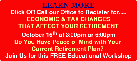 LEARN MORE Click OR Call our Office to Register for..... ECONOMIC & TAX CHANGES THAT AFFECT YOUR RETIREMENT October 16th at 3:00pm or 6:00pm Do You Have Peace of Mind with Your  Current Retirement Plan? Join Us for this FREE Educational Workshop