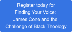 Register today for Finding Your Voice:  James Cone and the  Challenge of Black Theology