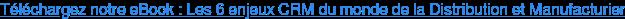 Téléchargez notre eBook : Les 6 enjeux CRM du monde de la Distribution et Manufacturier