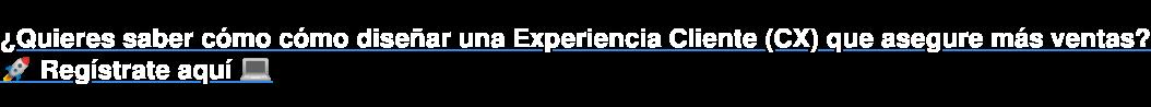 ¿Quieres saber cómo cómo diseñarunaExperiencia Cliente (CX) que asegure más  ventas? Regístrate aquí
