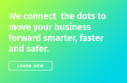 We connect the dots to move your business forward smarter, faster, and safer. Learn How.