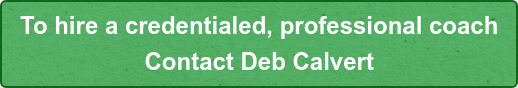 To hire a credentialed, professional coach  Contact Deb Calvert