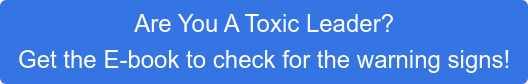 Are You A Toxic Leader?  Get the E-book to check for the warning signs!