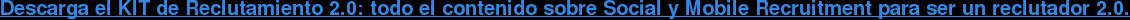 Descarga el KITde Reclutamiento 2.0: todo el contenido sobre Social y Mobile  Recruitment para ser un reclutador 2.0.