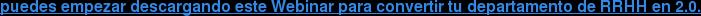 puedes empezar descargando este Webinar para convertir tu departamento de RRHH  en 2.0.