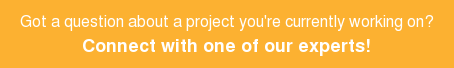 Got a question about a project you're currently working on?  Connect with one of our experts!