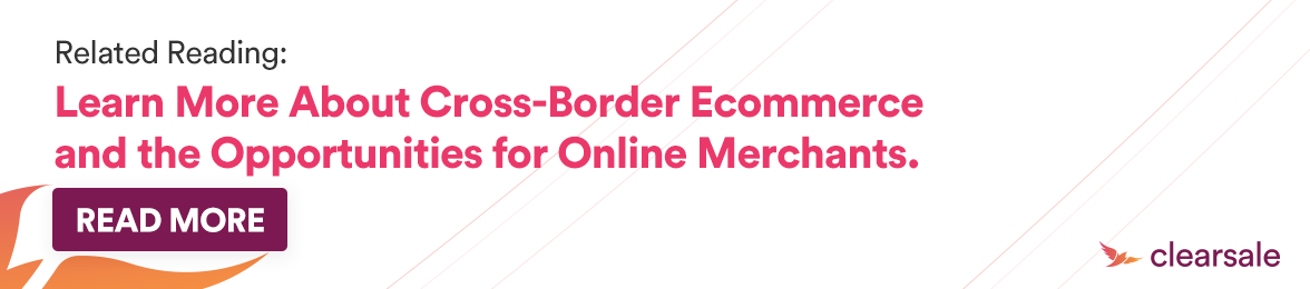 Related Reading: Learn More About Cross-Border Ecommerce and the Opportunities for Online Merchants