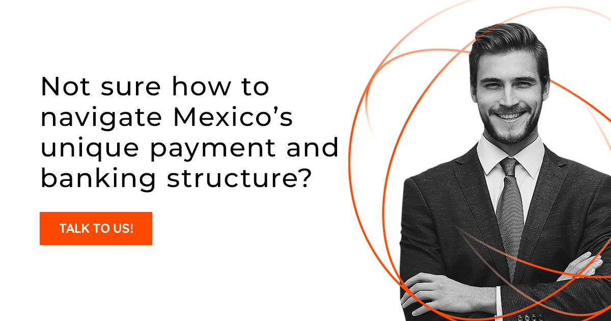 Not sure how to navigate Mexico's unique payment and banking structure? Taltk to Us