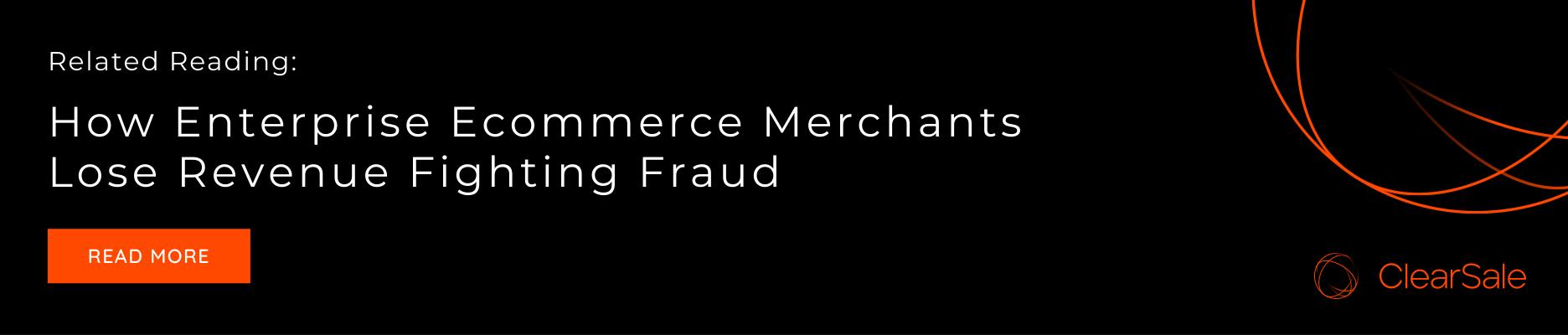Related Reading: How Enterprise Ecommerce Merchants Lose Revenue Fighting Fraud