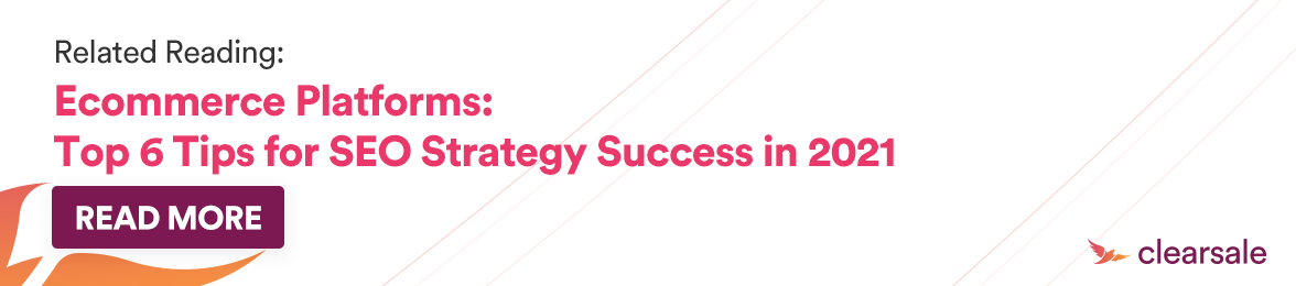 Related Reading: Ecommerce Platforms: Top 6 Tips for SEO Strategy Success in 2021