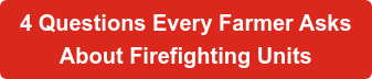 4 Questions Every Farmer Asks  About Firefighting Units