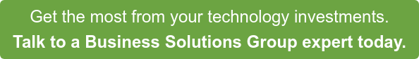 Get the most from your technology investments. Talk to a Business Solutions Group expert today.