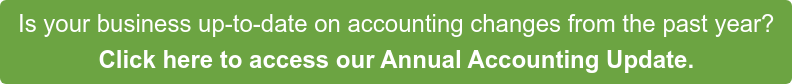 Is your business up-to-date on accounting changes from the past year? Click here to access our Annual Accounting Update.