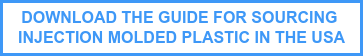 DOWNLOAD THE GUIDE FOR SOURCING  INJECTION MOLDED PLASTIC IN THE USA