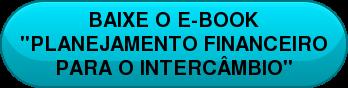 """BAIXE O E-BOOK   """"PLANEJAMENTO FINANCEIRO   PARA O INTERCÂMBIO"""""""