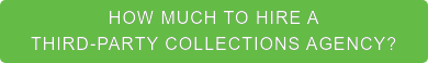 HOW MUCH TO HIRE A  THIRD-PARTY COLLECTIONS AGENCY?