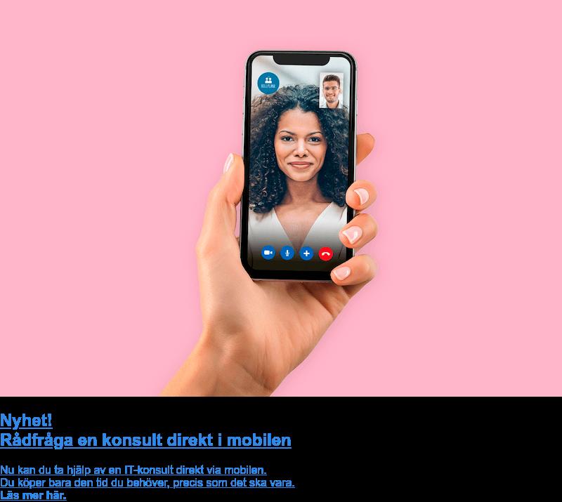 Nyhet! Rådfråga en konsult direkt i mobilen  Nu kan du ta hjälp av en IT-konsult direkt via mobilen. Du köper bara den tid du behöver, precis som det ska vara. Läs mer här.