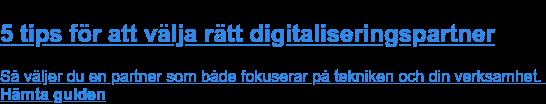 Rekommenderad guide:  5 tips för att välja rätt digitaliseringspartner  Så väljer du en partner som både fokuserar på tekniken och din verksamhet. Hämta guiden