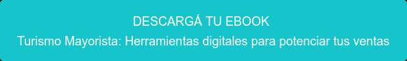DESCARGÁ TU EBOOK Turismo Mayorista: Herramientas digitales para potenciar tus ventas