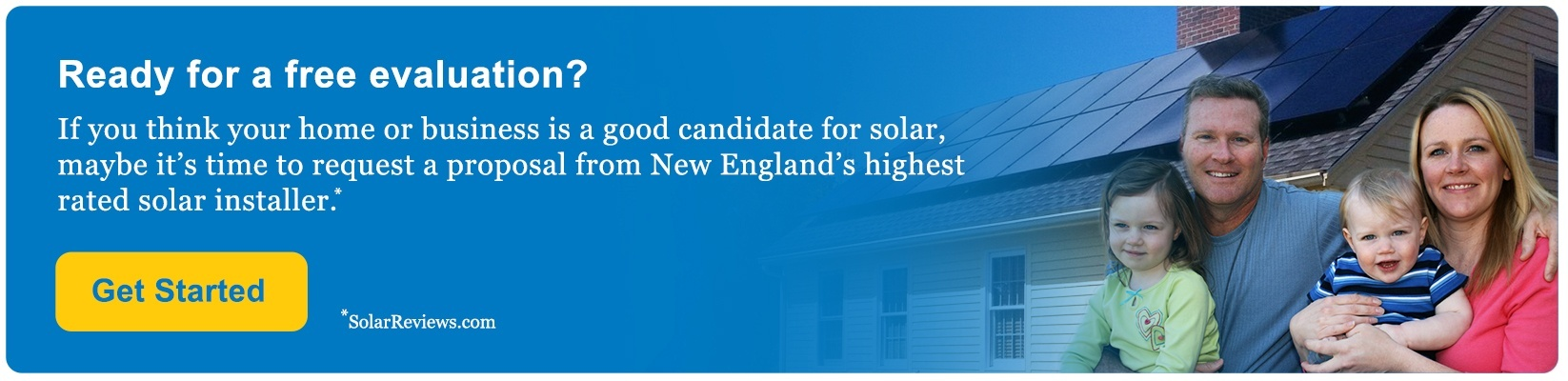 Ready for a free evaluation? If you think your home or business is a good candidate for solar, maybe it's time to request a proposal from New England's highest rated solar installer.