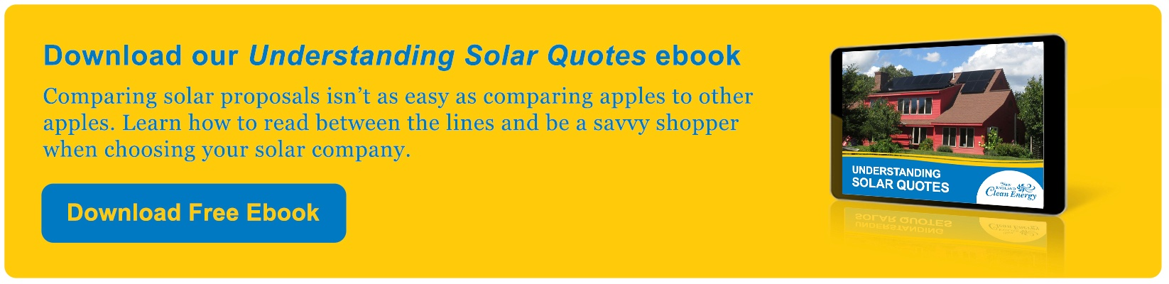 Download our Understanding Solar Quotes ebook to learn how ro compare solar proposals and be a savvy shopper when choosing your solar company.