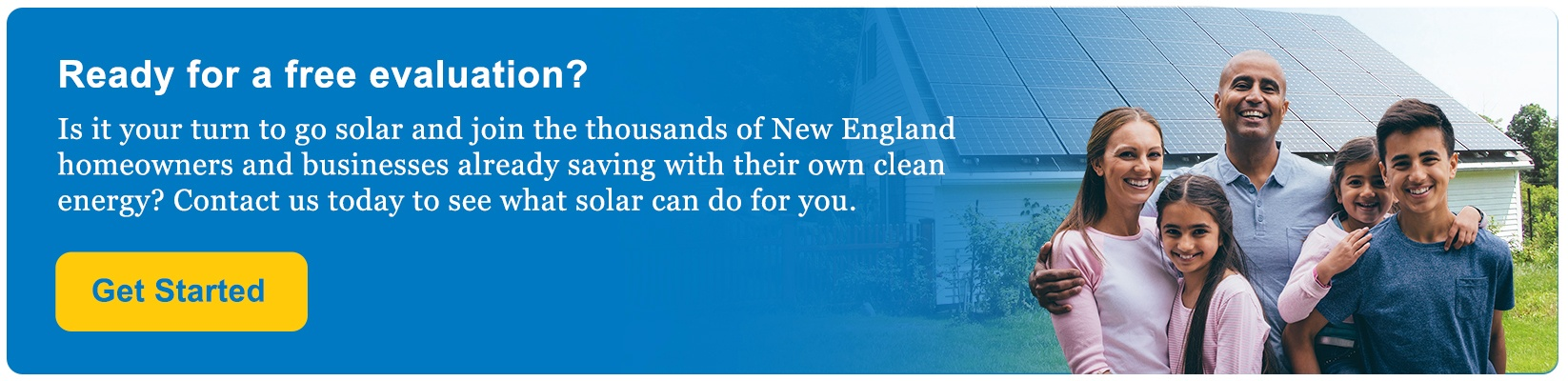 Contact us to go solar and join the thousands of New England homeowners and businesses already saving with their own clean energy.